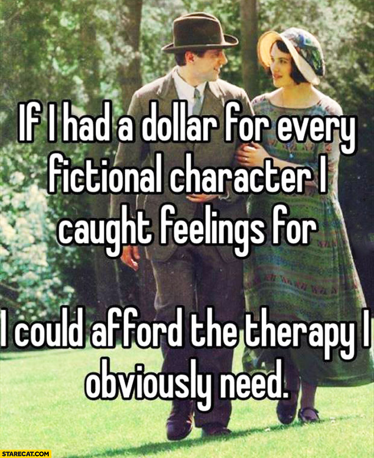 If i had a dollar for every fictional character I caught feelings for I could afford the therapy I obviously need