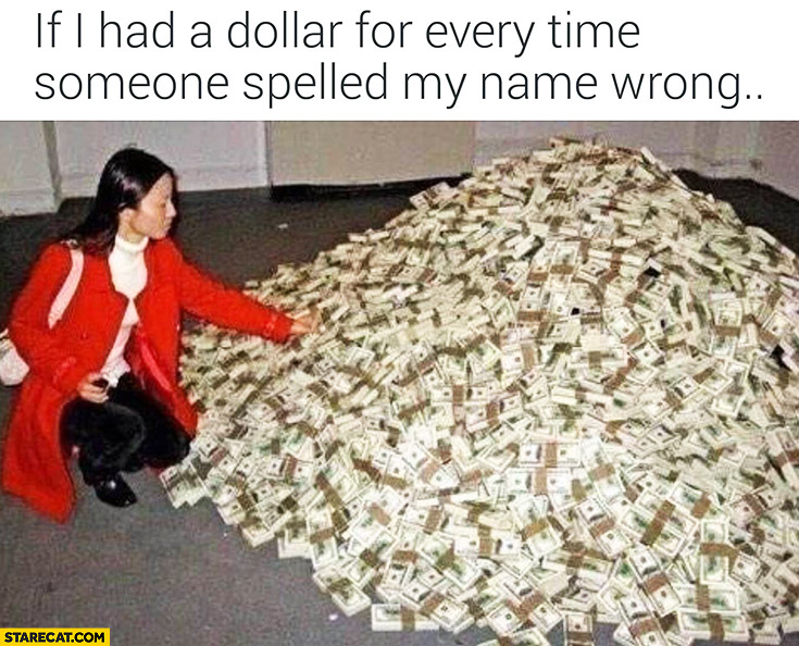 If I had a dollar for every time someone spelled my name wrong: pile of cash money