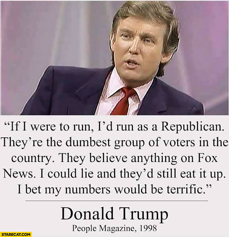 If I were to run I'd run as a Republican, they're the dumbest group of voters, I could lie and they'd still eat it up, I bet my numbers would be terrific. Donald Trump People Magazine quote