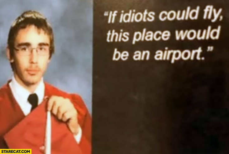 If idiots could fly this place would be an airport yearbook quote