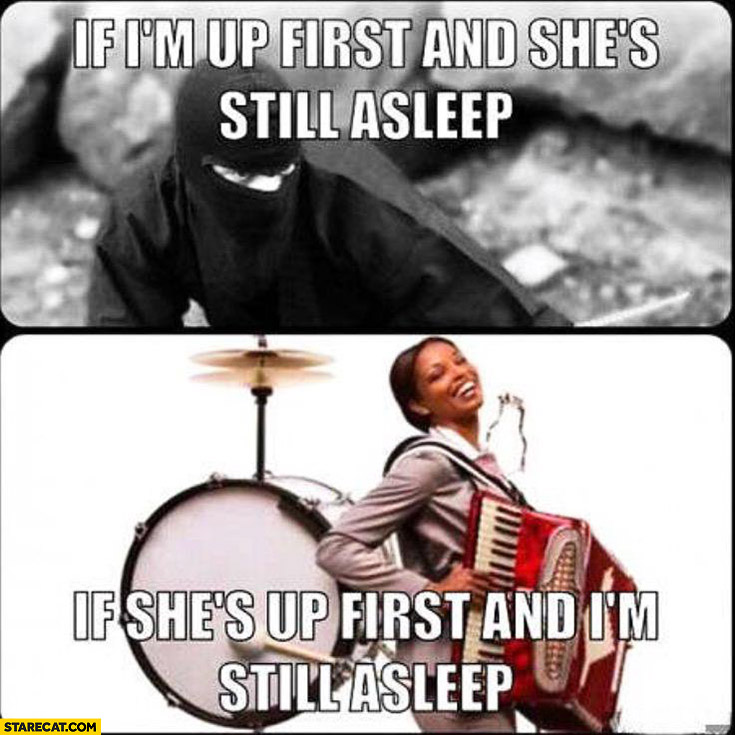 If I'm up first and she's still asleep like ninja, if she's up first and I'm still asleep drums