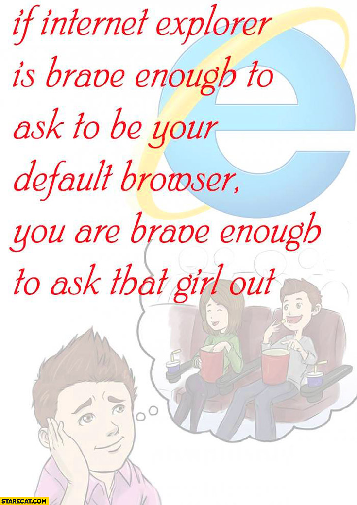 If Internet Explorer is brave enough to ask to be your default browser you are brave enough to ask that girl out