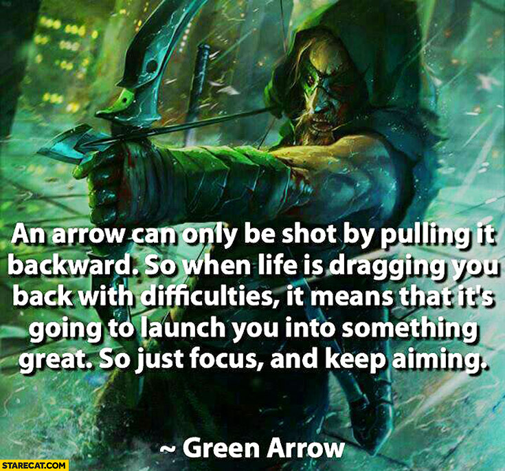 If life is dragging you back with difficulties it means that it's going to launch you into something great just focus and keep aiming Green Arrow