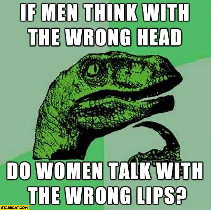 If men think with the wrong head do women talk with the wrong lips?