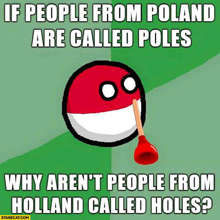 If people from Poland are called Poles why aren't people from Holland called Holes? Polandball meme