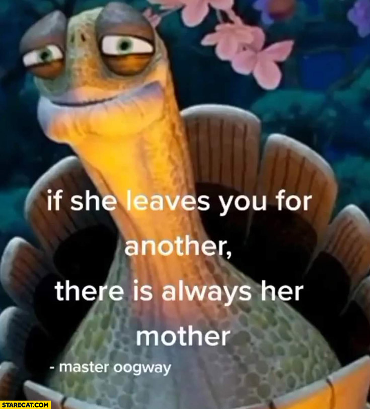If she leaves you for another there is always her mother