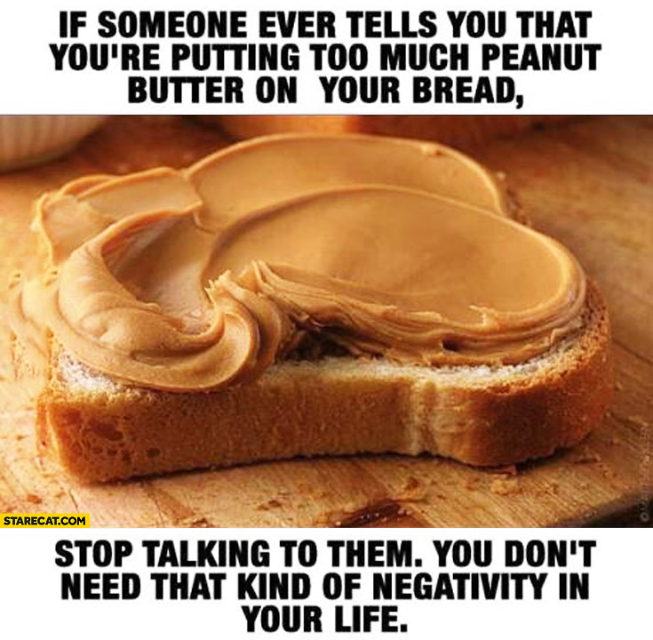 If someone ever tells you that you're putting too much peanut butter on your bread stop talking to them you don't need that kind of negativity in your life