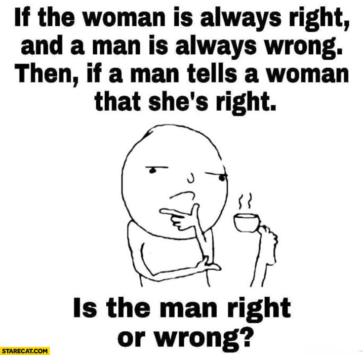 If the woman is always right, and a man is always wrong, then if a men tells a woman that she's right is the man right or wrong?