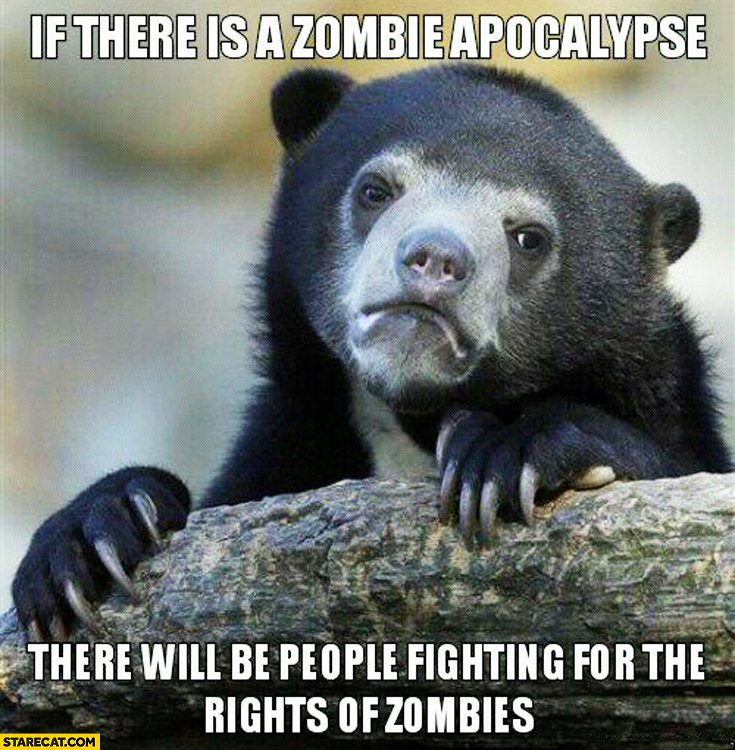 If there is a zombie apocalypse there will be people fighting for the rights of zombies
