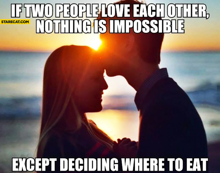 If two people love each other nothing is impossible. Except deciding where to eat