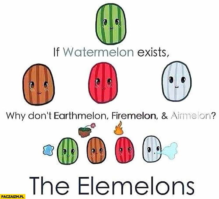 If watermelon exists why don't earthmelon, firemelon and airmelon? The elemelons