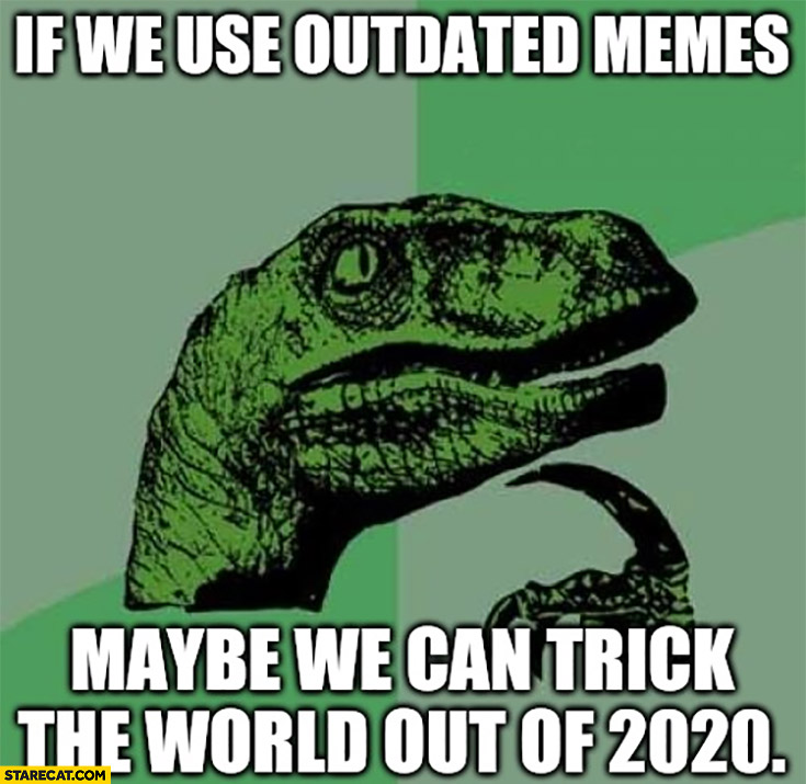 If we use outdated memes maybe we can trick the world out of 2020 dinosaur