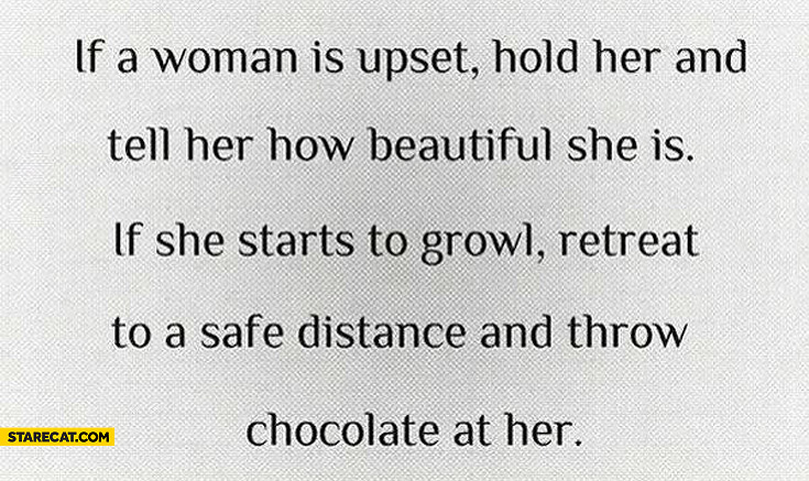 If woman is upset hold her if she starts to growl retreat and throw chocolate at her