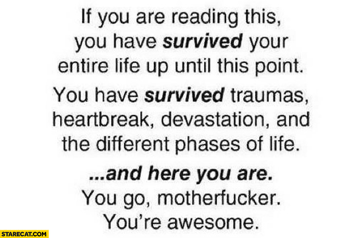 If you are reading this you have survived your entire life up until this point you're awesome
