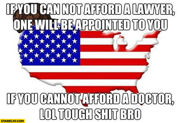If you can not afford a lawyer one will be appointed to you if you cannot afford a doctor lol tough shit bro USA United States of America