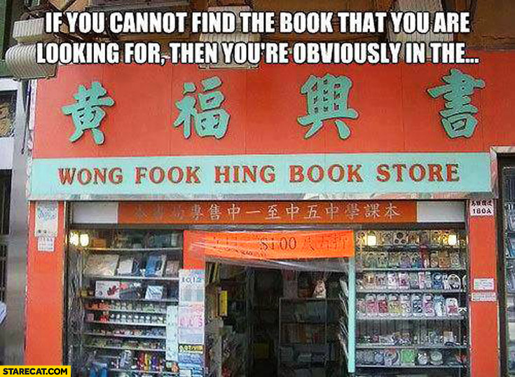 If you cannot find the book that you are looking for then you're obviously in the wong fook hing books store