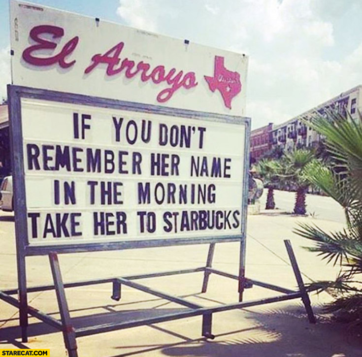 If you don't remember her name in the morning take her to Starbucks tip