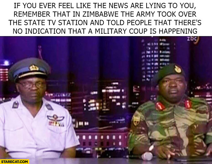 If you ever feel like the news are lying to you in Zimbabwe army took over tv station and told there's no indication a military coup is happening