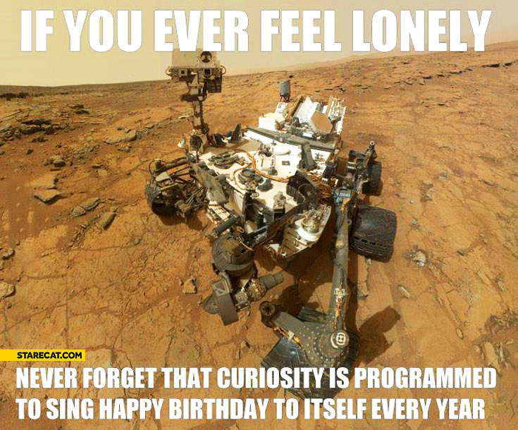 If you ever feel lonely Curiosity is programmed to sing happy birthday to itself every year