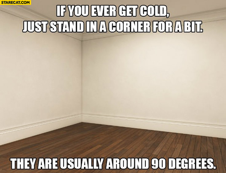 If you ever get cold just stand in a corner for a bit. They are usually around 90 degrees