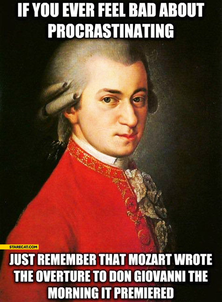 If you feel bad about procrastinating remember that Mozart wrote the overture to Don Giovanni the morning it premiered