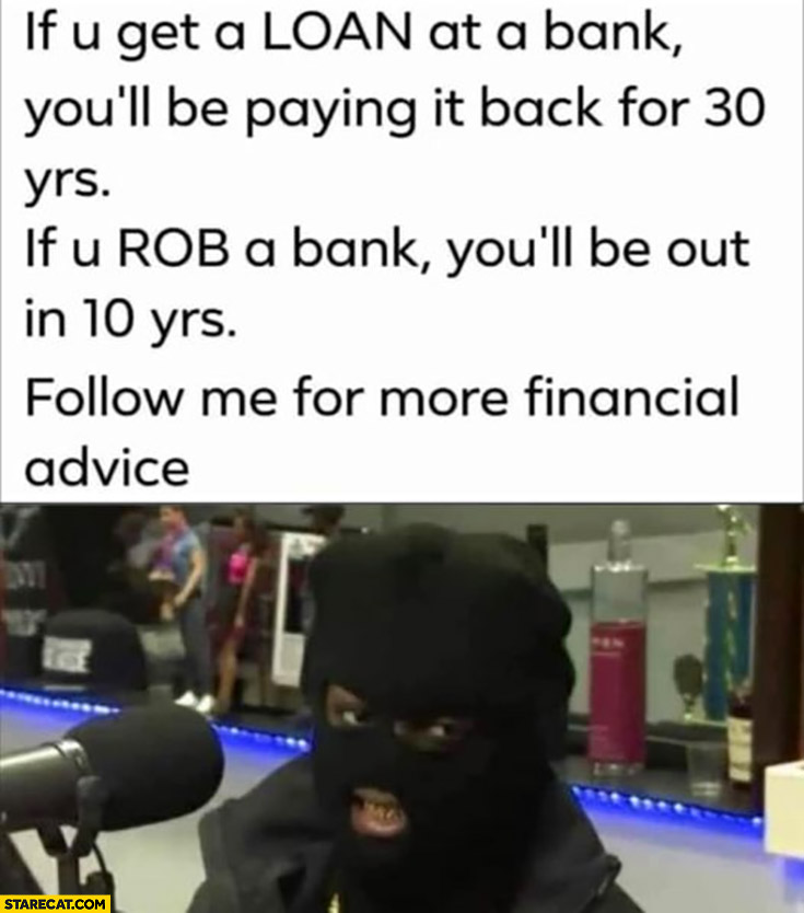 If you get a loan at the bank you'll be paying it back for 30 years, if you rob a bank you'll be out in 10 years, follow me for more financial advice