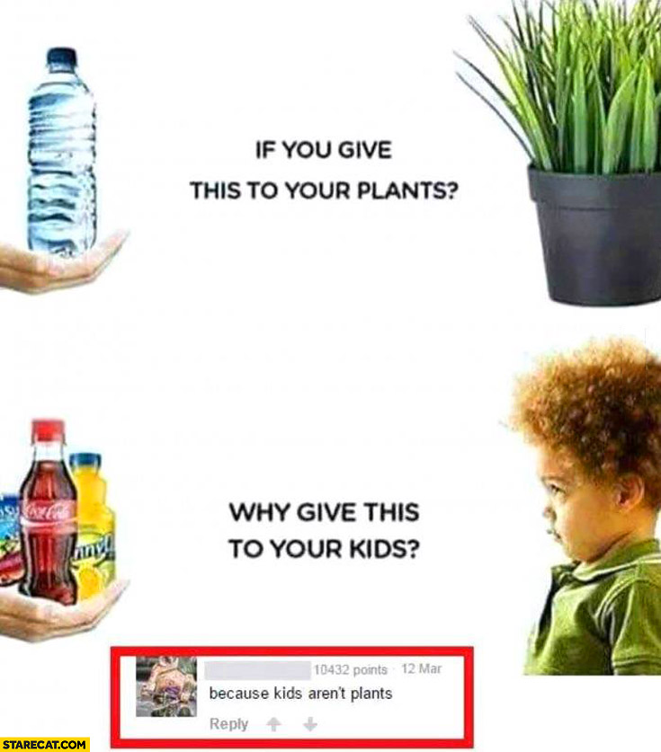 If you give water to your plants why give Coca-Cola to your kids? Because kids aren't plants