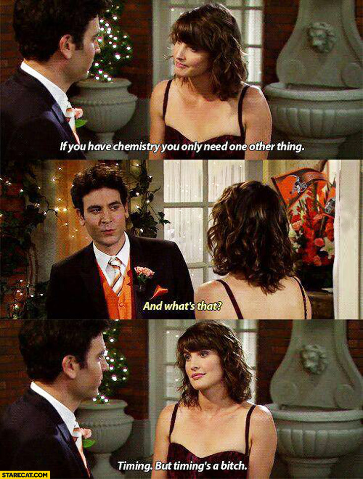 If you have chemistry you need only one other thing timing but timing's a bitch Robin Ted himym