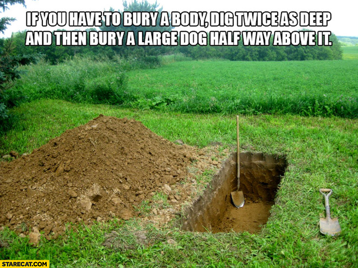 If you have to bury a body dig twice as deep and then bury a large dog half way above it protip lifehack