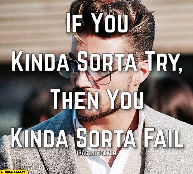 If you kinda sorta try then you kinda sorta fail