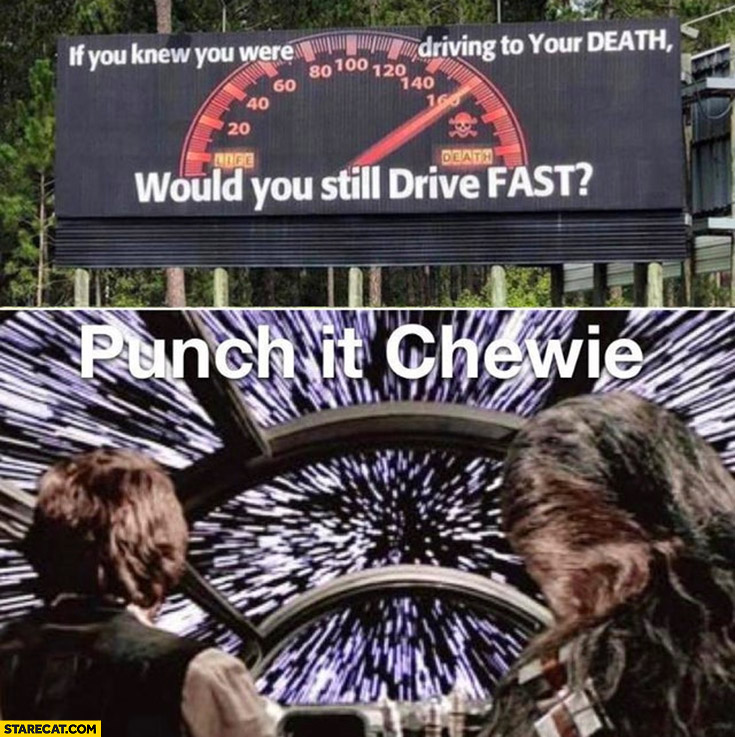 If you knew you were driving to your death would you still drive fast? Punch it Chewie Star Wars