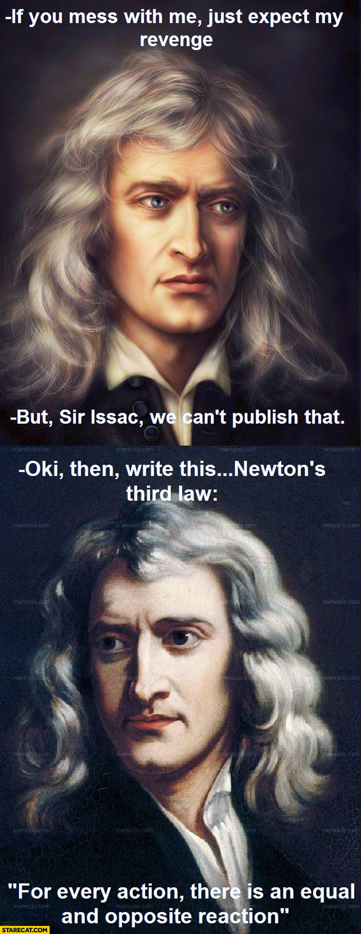 If you mess with me expect my revenge Sir Issac Newton we can't publish that OK then write Newton's third law for every action there is an equal and opposite reaction
