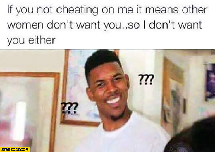 If you're not cheating on me it means other women don't want you so I don't want you either. Confused man meme