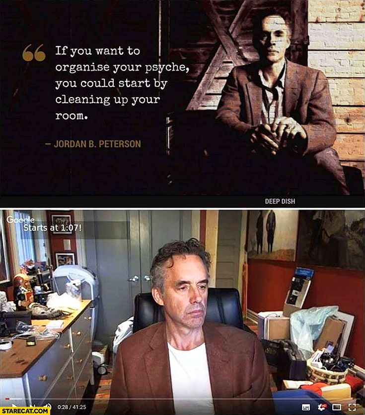 If you want to organise your psyche you could start by cleaning up your room. Jordan Peterson has really messy room