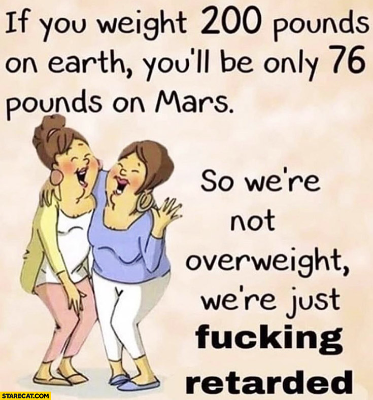 If you weight 200 pounds on earth you'll be only 76 pounds on Mars, so were not overweight were just retarded