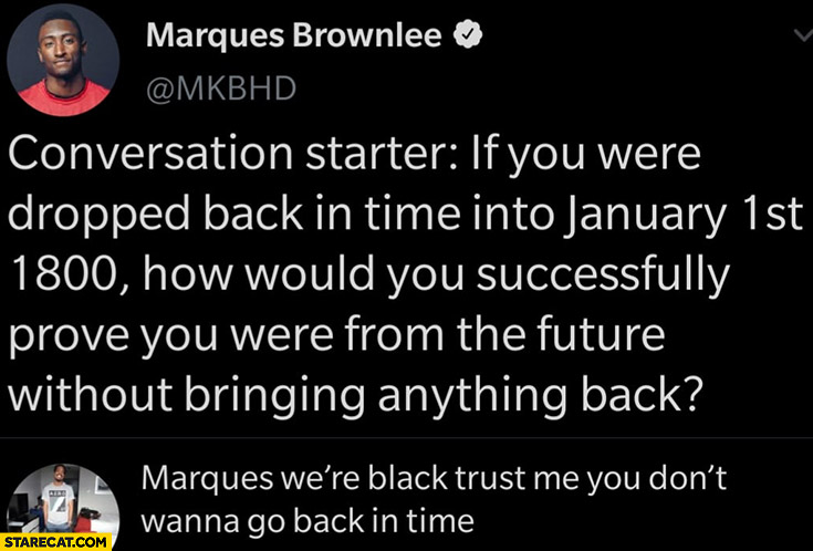 If you were dropped back in time into January 1st 1800 how would you prove you were form the future? We're black, trust me you don't wanna go back in time