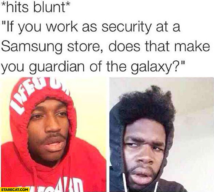 If you work as security at a Samsung store does it make you the guardian of the galaxy?