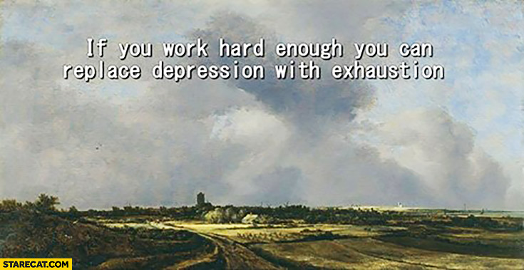 If you work hard enough you can replace depression with exhaustion
