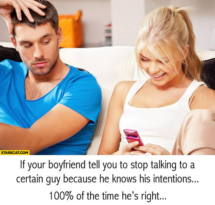 If your boyfriend tell you to stop talking to a certain guy because he knows his intentions 100% percent of the time he's right