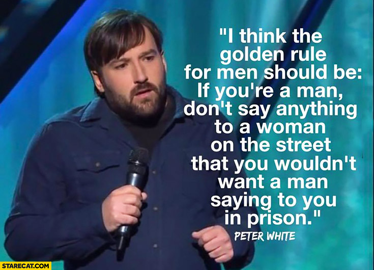 If you're a man don't say anything to a woman on the street that you wouldn't want a man saying to you in prison. Peter White quote