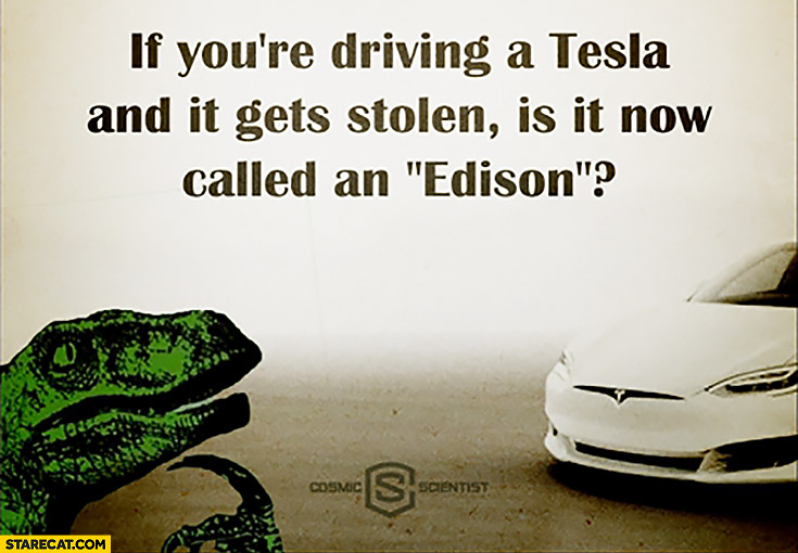 If you're driving a Tesla and it gets stolen is it now called an Edison? T-Rex wondering