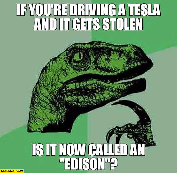 If you're driving a Tesla and it gets stolen is it now called an Edison?