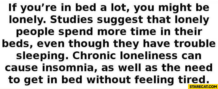 If you're in bed a lot you might be lonely. Chronic loneliness cause insomnia, need to get in bed without feeling tired