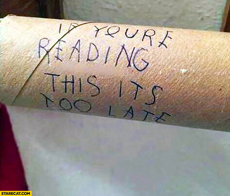 If you're reading this it's too late. End of a toilet paper roll