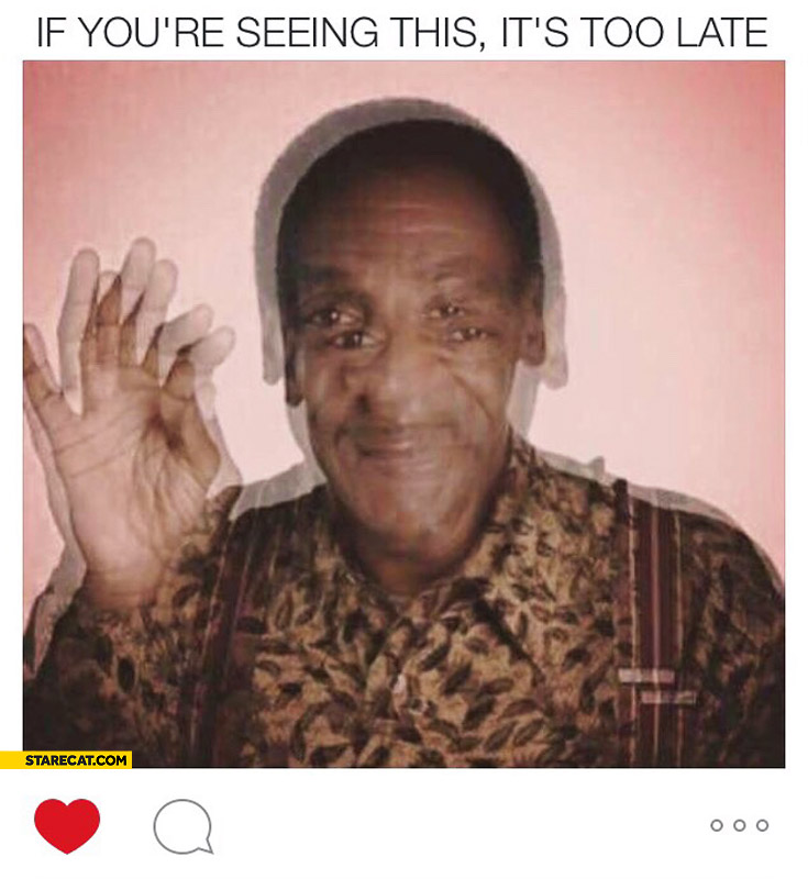 http://starecat.com/content/wp-content/uploads/if-youre-seeing-this-its-too-late-drugged-by-bill-cosby.jpg