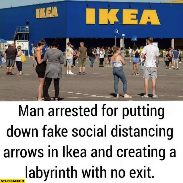 Ikea man arrested for putting down fake social distancing arrows in Ikea and creating a labyrinth with no exit