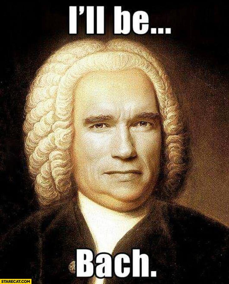 I'll be Bach Arnold Schwarzenegger