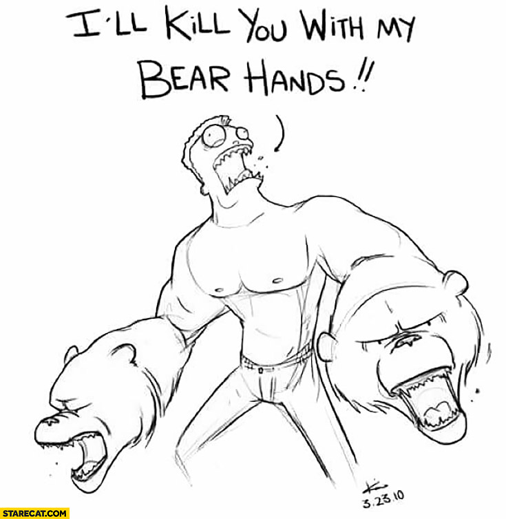 "I""ll kill you with my bear hands. Bears instead of hands"