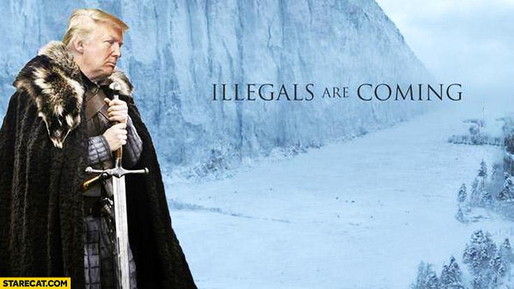 Illegals are coming Donald Trump Game of Thrones