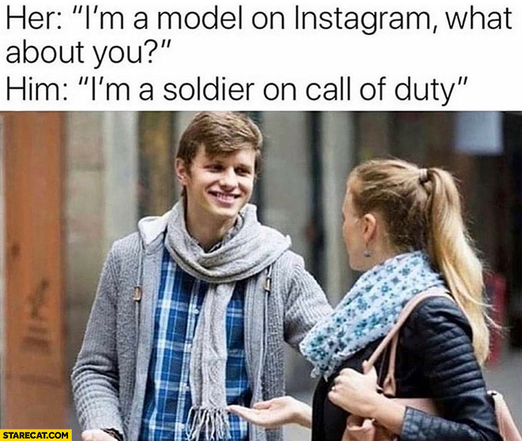 I'm a model on instagram, what about you? I'm a soldier on Call of Duty